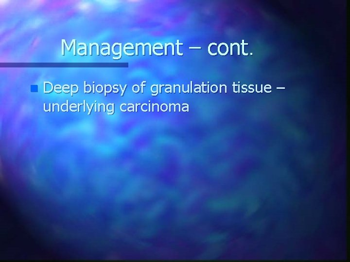 Management – cont. n Deep biopsy of granulation tissue – underlying carcinoma