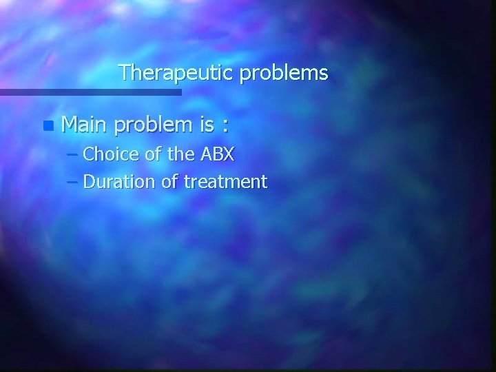 Therapeutic problems n Main problem is : – Choice of the ABX – Duration