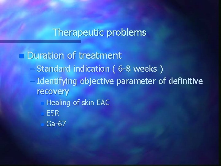 Therapeutic problems n Duration of treatment – Standard indication ( 6 -8 weeks )