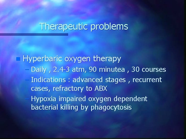 Therapeutic problems n Hyperbaric oxygen therapy – Daily , 2. 4 -3 atm, 90