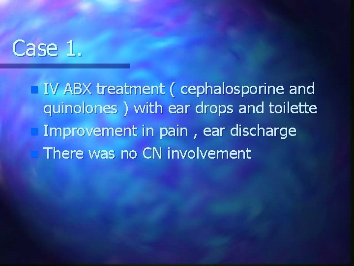 Case 1. IV ABX treatment ( cephalosporine and quinolones ) with ear drops and