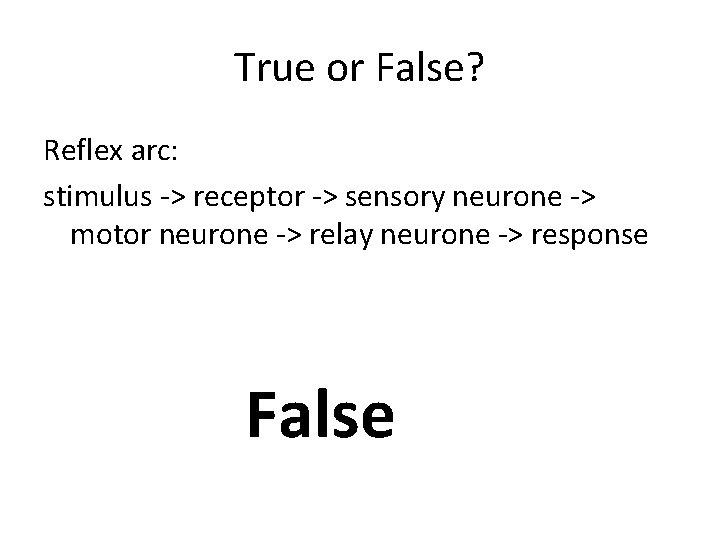 True or False? Reflex arc: stimulus -> receptor -> sensory neurone -> motor neurone
