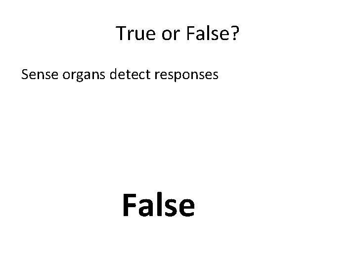 True or False? Sense organs detect responses False