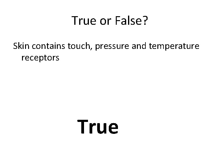 True or False? Skin contains touch, pressure and temperature receptors True