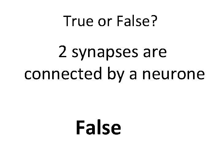 True or False? 2 synapses are connected by a neurone False