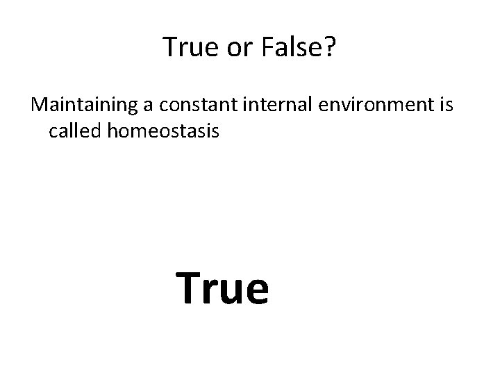 True or False? Maintaining a constant internal environment is called homeostasis True