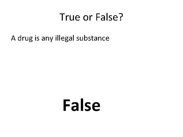 True or False? A drug is any illegal substance False