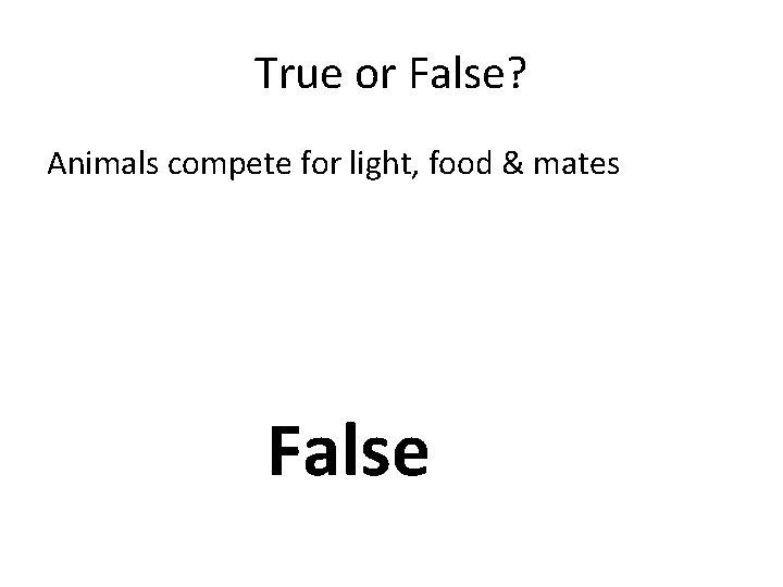 True or False? Animals compete for light, food & mates False