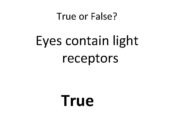 True or False? Eyes contain light receptors True