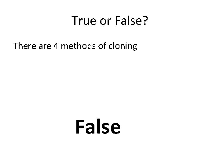 True or False? There are 4 methods of cloning False