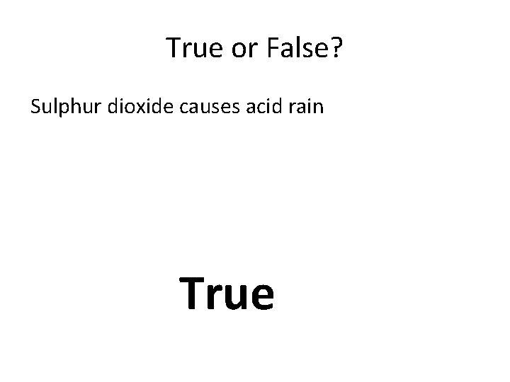 True or False? Sulphur dioxide causes acid rain True