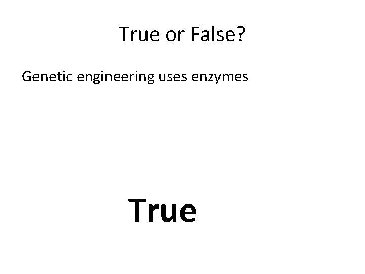 True or False? Genetic engineering uses enzymes True