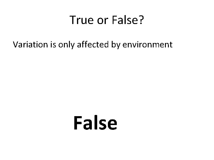 True or False? Variation is only affected by environment False