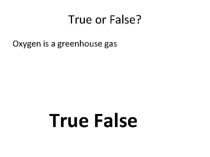 True or False? Oxygen is a greenhouse gas True False