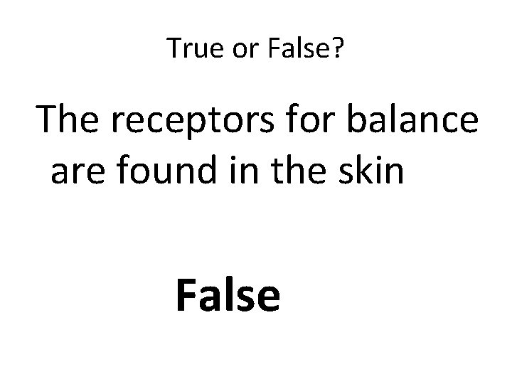 True or False? The receptors for balance are found in the skin False