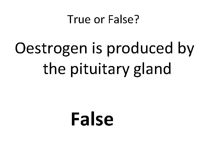 True or False? Oestrogen is produced by the pituitary gland False