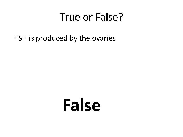 True or False? FSH is produced by the ovaries False