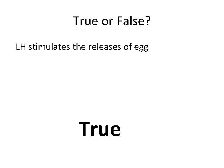 True or False? LH stimulates the releases of egg True
