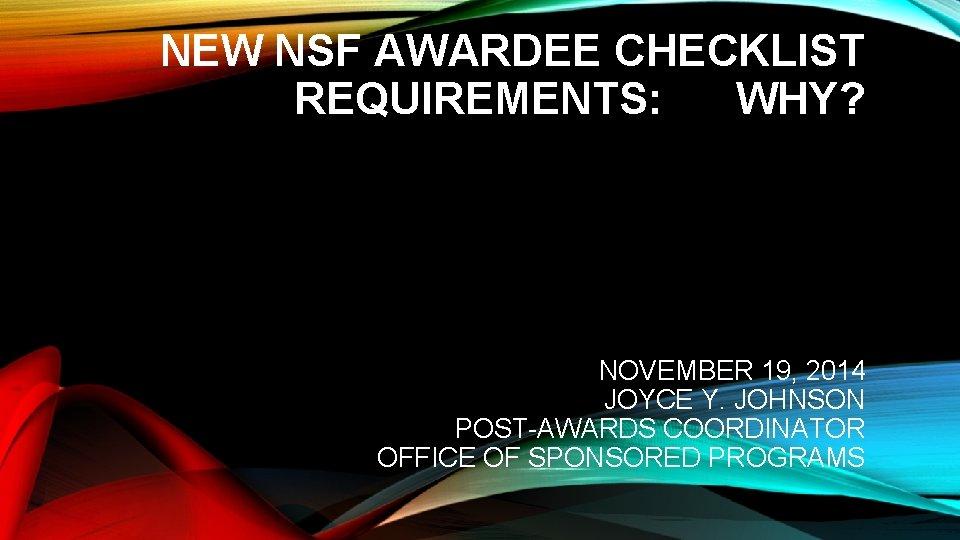 NEW NSF AWARDEE CHECKLIST REQUIREMENTS: WHY? NOVEMBER 19, 2014 JOYCE Y. JOHNSON POST-AWARDS COORDINATOR