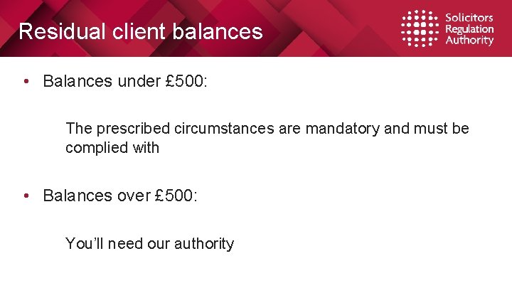 Residual client balances • Balances under £ 500: The prescribed circumstances are mandatory and