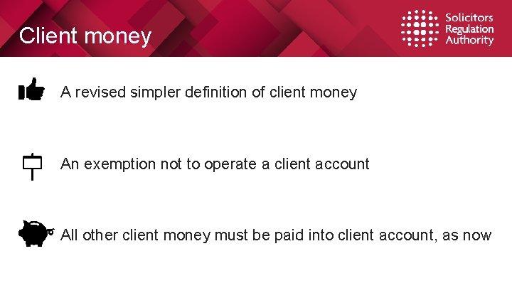 Client money • A revised simpler definition of client money • An exemption not