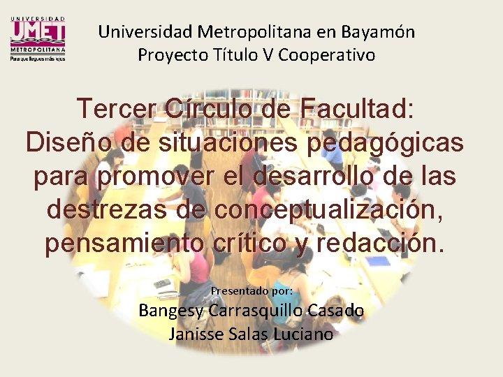 Universidad Metropolitana en Bayamón Proyecto Título V Cooperativo Tercer Círculo de Facultad: Diseño de