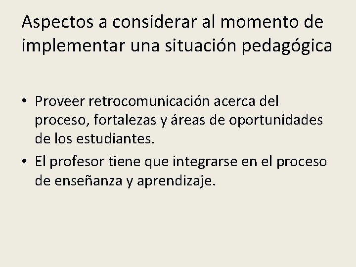 Aspectos a considerar al momento de implementar una situación pedagógica • Proveer retrocomunicación acerca