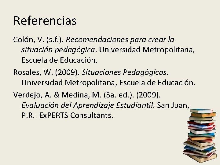 Referencias Colón, V. (s. f. ). Recomendaciones para crear la situación pedagógica. Universidad Metropolitana,