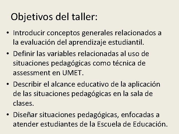 Objetivos del taller: • Introducir conceptos generales relacionados a la evaluación del aprendizaje estudiantil.