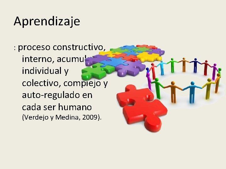 Aprendizaje : proceso constructivo, interno, acumulativo, individual y colectivo, complejo y auto-regulado en cada