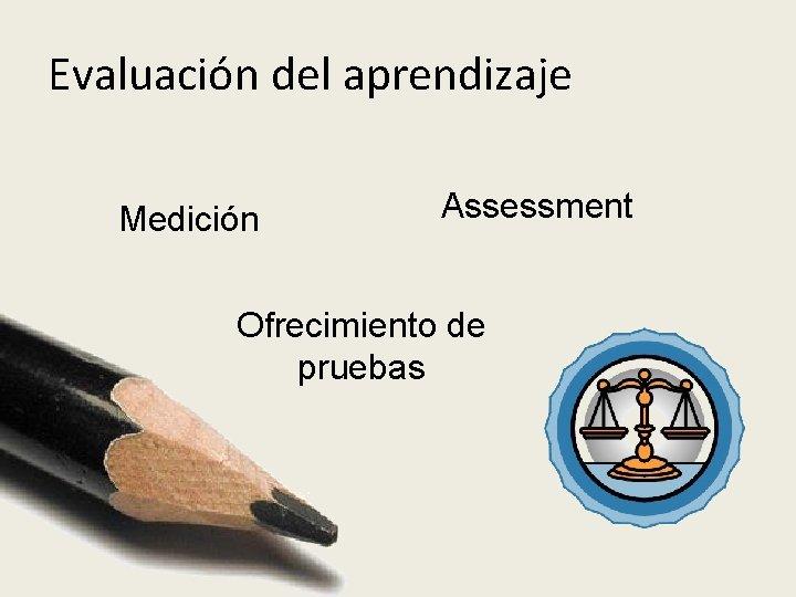 Evaluación del aprendizaje Medición Assessment Ofrecimiento de pruebas