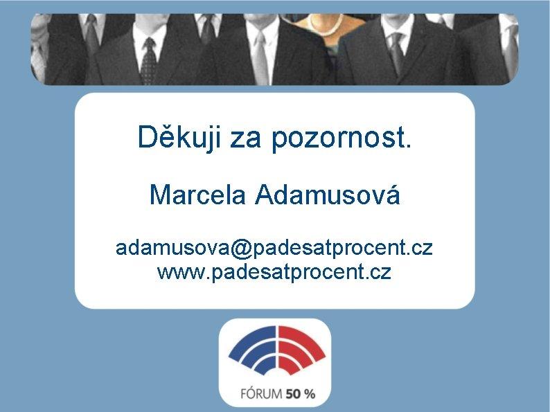 Děkuji za pozornost. Marcela Adamusová adamusova@padesatprocent. cz www. padesatprocent. cz