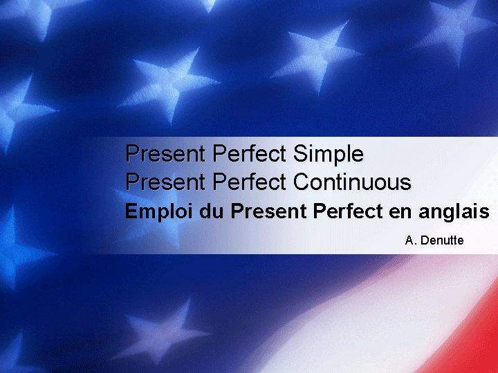 Present Perfect Simple Present Perfect Continuous Emploi du Present Perfect en anglais A. Denutte