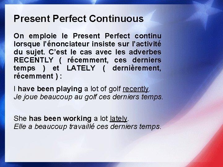 Present Perfect Continuous On emploie le Present Perfect continu lorsque l'énonciateur insiste sur l'activité