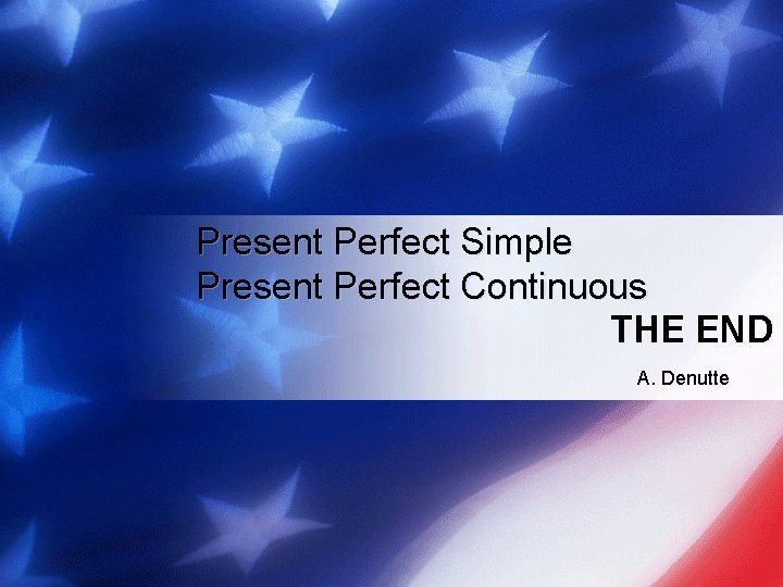 Present Perfect Simple Present Perfect Continuous THE END A. Denutte