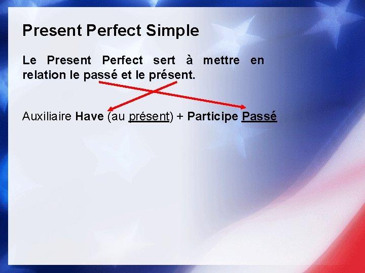 Present Perfect Simple Le Present Perfect sert à mettre en relation le passé et