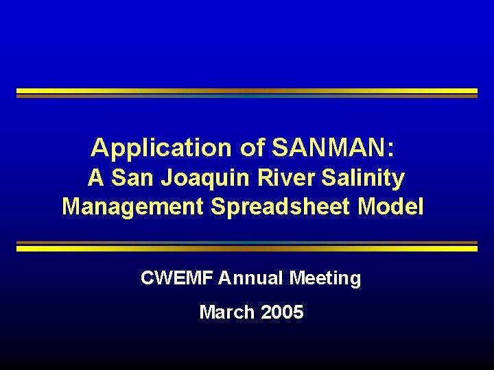 Application of SANMAN: A San Joaquin River Salinity Management Spreadsheet Model CWEMF Annual Meeting
