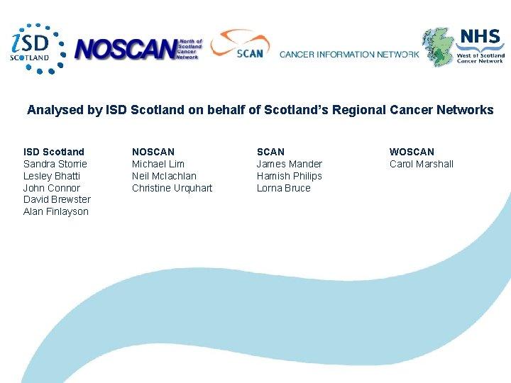 Analysed by ISD Scotland on behalf of Scotland's Regional Cancer Networks ISD Scotland Sandra