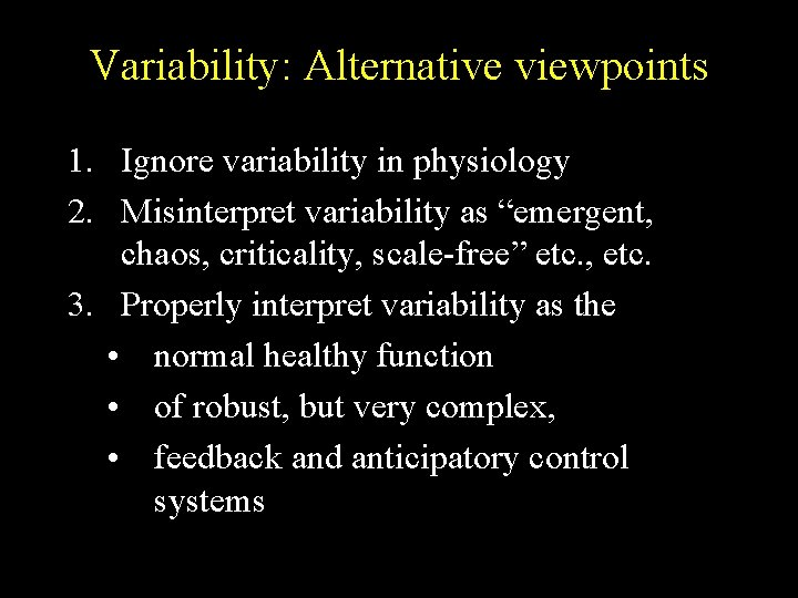"Variability: Alternative viewpoints 1. Ignore variability in physiology 2. Misinterpret variability as ""emergent, chaos,"