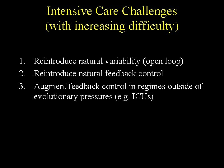 Intensive Care Challenges (with increasing difficulty) 1. Reintroduce natural variability (open loop) 2. Reintroduce