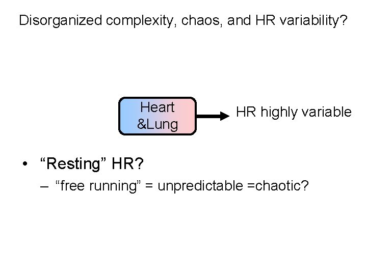 "Disorganized complexity, chaos, and HR variability? Heart &Lung HR highly variable • ""Resting"" HR?"