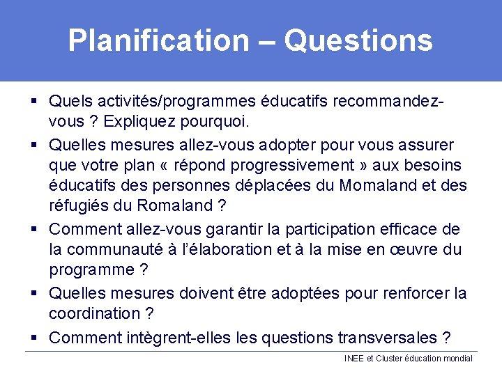 Planification – Questions § Quels activités/programmes éducatifs recommandezvous ? Expliquez pourquoi. § Quelles mesures