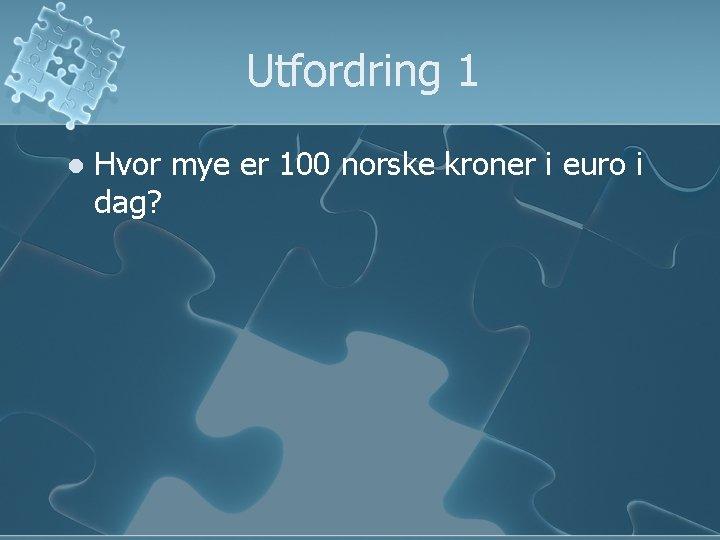 Utfordring 1 l Hvor mye er 100 norske kroner i euro i dag?