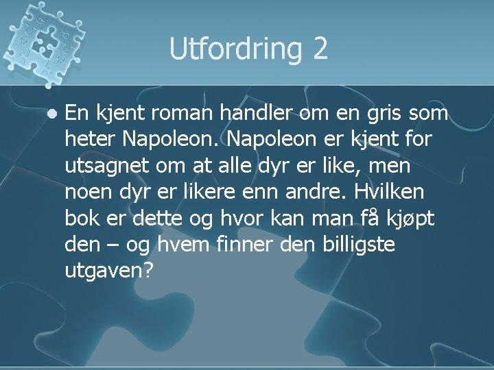 Utfordring 2 l En kjent roman handler om en gris som heter Napoleon er