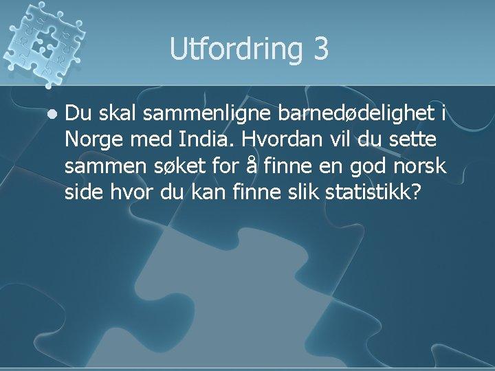 Utfordring 3 l Du skal sammenligne barnedødelighet i Norge med India. Hvordan vil du