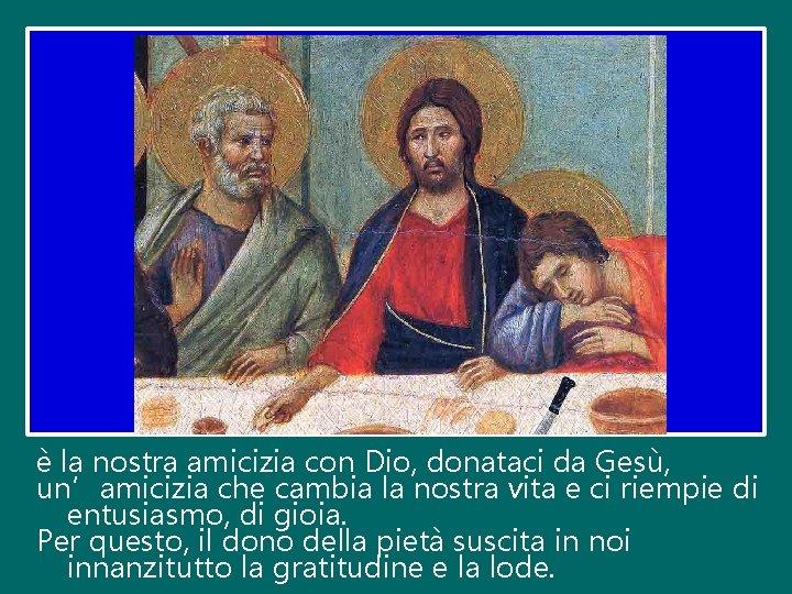 è la nostra amicizia con Dio, donataci da Gesù, un'amicizia che cambia la nostra