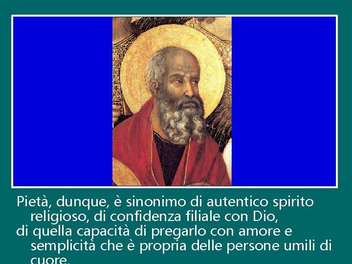 Pietà, dunque, è sinonimo di autentico spirito religioso, di confidenza filiale con Dio, di
