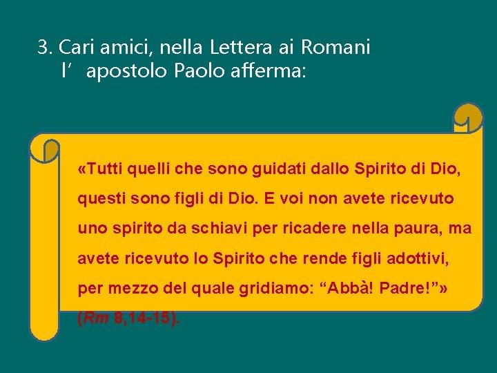 3. Cari amici, nella Lettera ai Romani l'apostolo Paolo afferma: «Tutti quelli che sono
