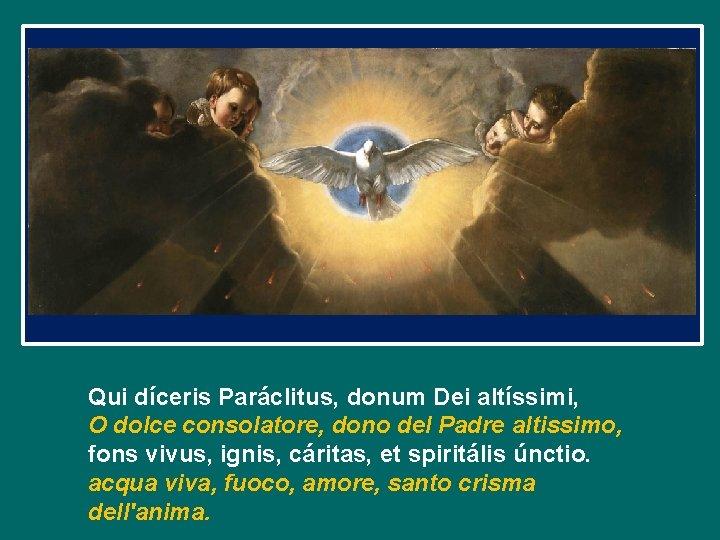Qui díceris Paráclitus, donum Dei altíssimi, O dolce consolatore, dono del Padre altissimo, fons