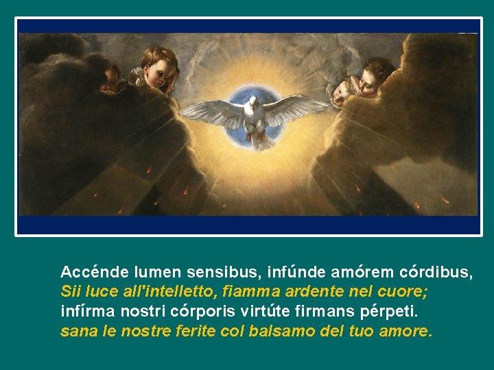 Accénde lumen sensibus, infúnde amórem córdibus, Sii luce all'intelletto, fiamma ardente nel cuore; infírma